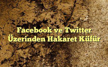Facebook ve Twitter Üzerinden Hakaret Küfür