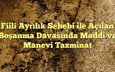 Fiili Ayrılık Sebebi ile Açılan Boşanma Davasında Maddi ve Manevi Tazminat
