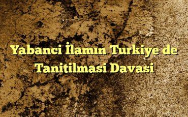 Yabanci İlamın Turkiye de Tanitilmasi Davasi